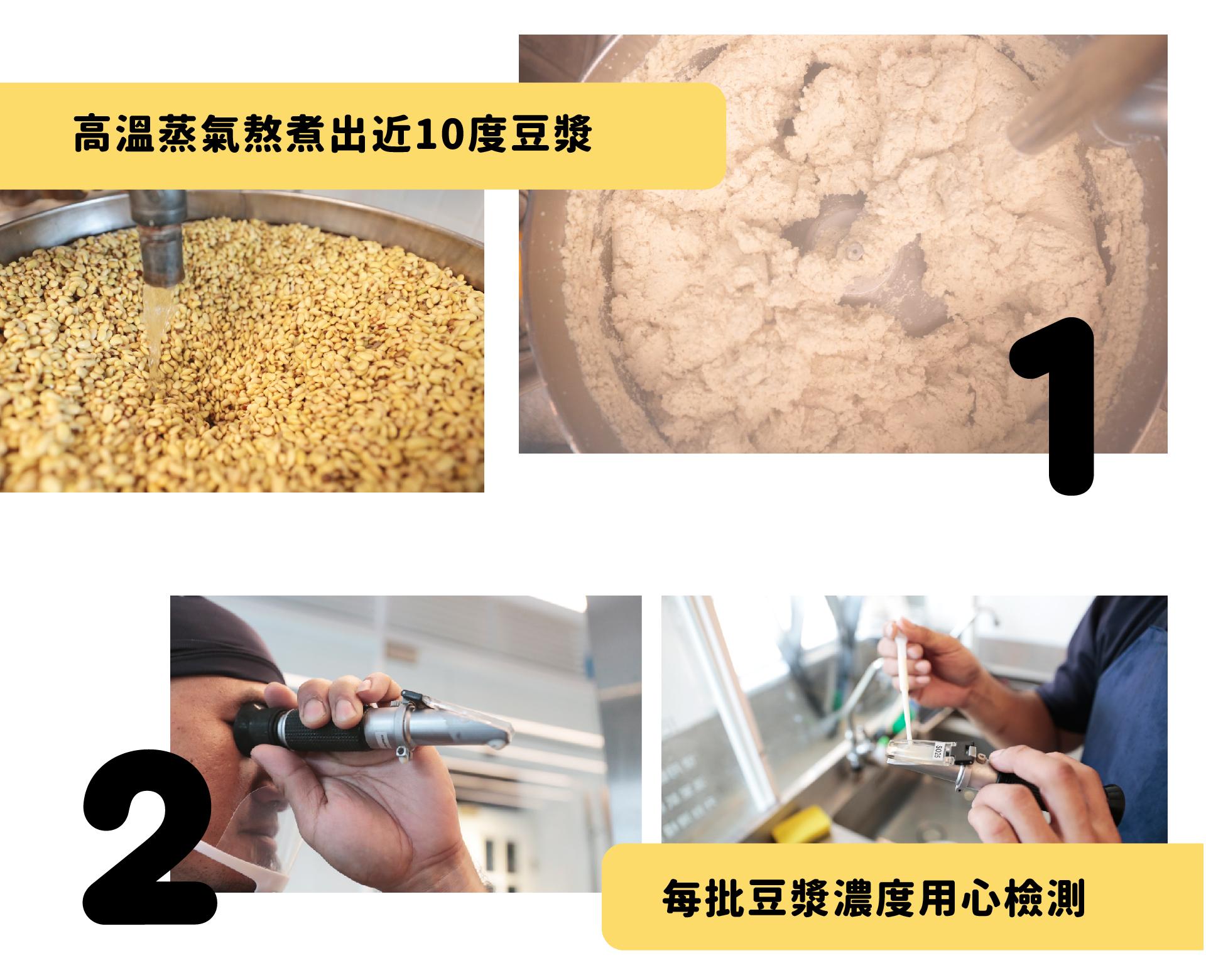 1.高溫蒸氣熬煮出近10度豆漿  2.每批豆漿濃度用心檢測