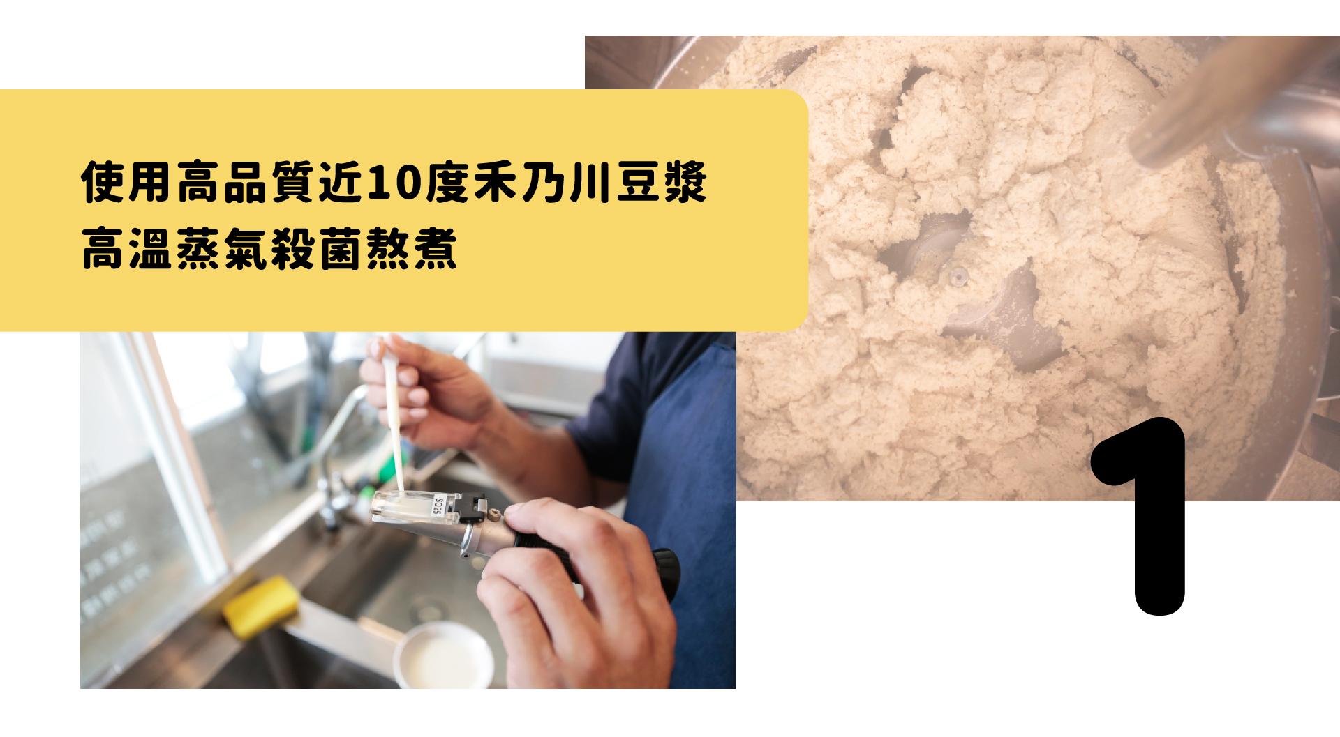 使用高品質近10度禾乃川豆漿,高溫蒸氣殺菌熬煮