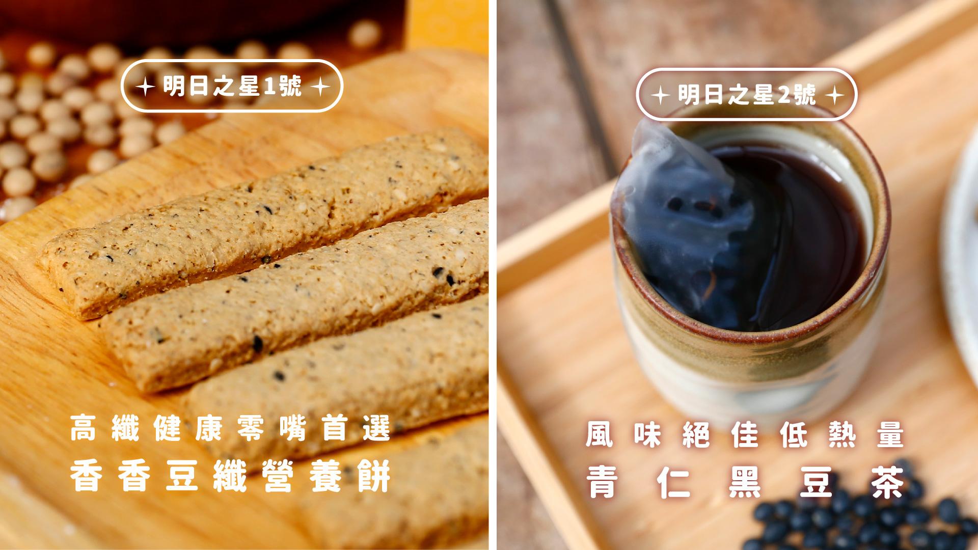 明日之星1號  高纖健康零嘴首選 - 香香豆纖營養餅    明日之星2號  風味絕佳低熱量 - 青仁黑豆茶