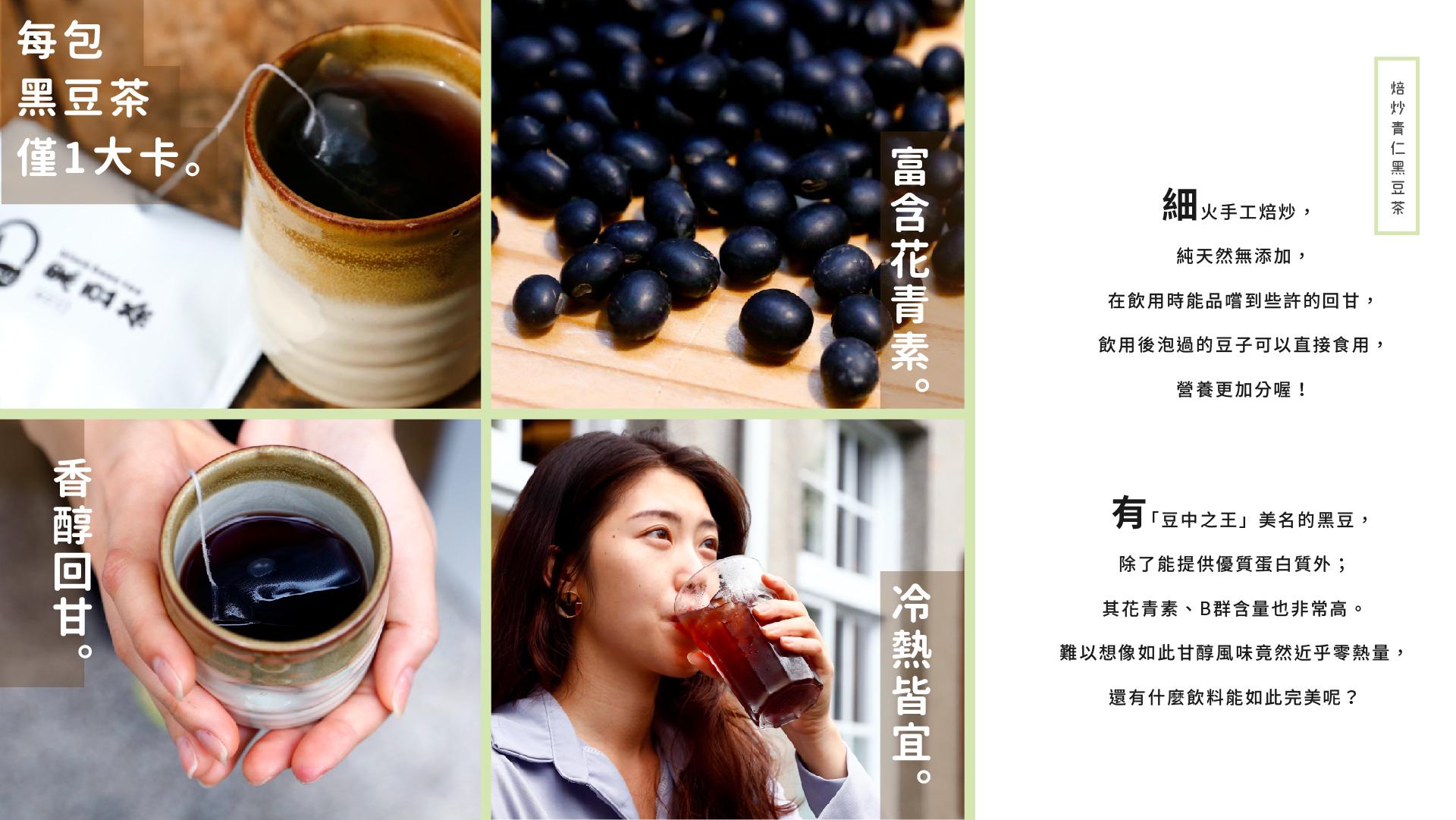 培炒青仁黑豆茶  細火手工培炒,純天然無添加,再飲用時能品嘗到些許的回甘,飲用後泡過的豆子可以直接食用,營養更加分喔!  有「豆中之王」美名的黑豆,除了能提供優質蛋白質外,其花青素、B群含量也非常高。難以想像如此甘醇風味竟然近乎零熱量,還有甚麼飲料能如此完美呢?